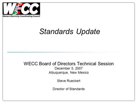 Standards Update WECC Board of Directors Technical Session December 5, 2007 Albuquerque, New Mexico Steve Rueckert Director of Standards.