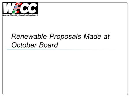 Renewable Proposals Made at October Board. Proposal 1 Identify analyses needed to inform policy debates Coordinate WECC-wide info/analysis and coordinate.