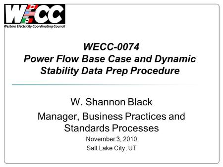 WECC-0074 Power Flow Base Case and Dynamic Stability Data Prep Procedure W. Shannon Black Manager, Business Practices and Standards Processes November.