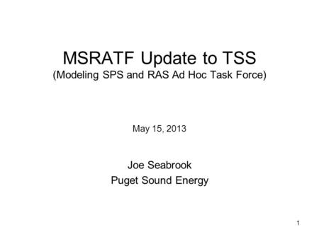 1 MSRATF Update to TSS (Modeling SPS and RAS Ad Hoc Task Force) May 15, 2013 Joe Seabrook Puget Sound Energy.
