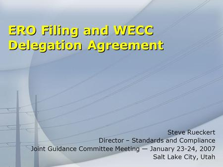 ERO Filing and WECC Delegation Agreement Steve Rueckert Director – Standards and Compliance Joint Guidance Committee Meeting January 23-24, 2007 Salt Lake.