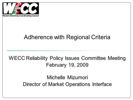 Adherence with Regional Criteria WECC Reliability Policy Issues Committee Meeting February 19, 2009 Michelle Mizumori Director of Market Operations Interface.