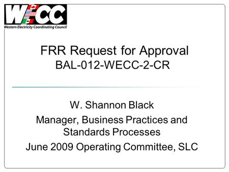 FRR Request for Approval BAL-012-WECC-2-CR W. Shannon Black Manager, Business Practices and Standards Processes June 2009 Operating Committee, SLC.