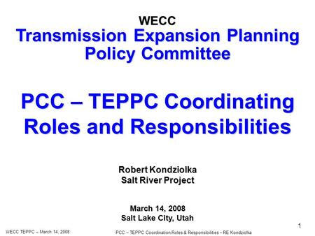 WECC TEPPC – March 14, 2008 PCC – TEPPC Coordination Roles & Responsibilities – RE Kondziolka 1 PCC – TEPPC Coordinating Roles and Responsibilities WECC.