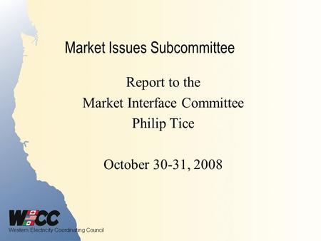Western Electricity Coordinating Council Market Issues Subcommittee Report to the Market Interface Committee Philip Tice October 30-31, 2008.