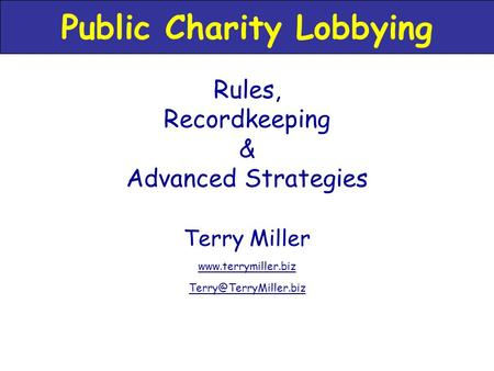 Terry Miller  Rules, Recordkeeping & Advanced Strategies Public Charity Lobbying.
