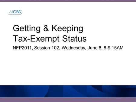 Getting & Keeping Tax-Exempt Status NFP2011, Session 102, Wednesday, June 8, 8-9:15AM.