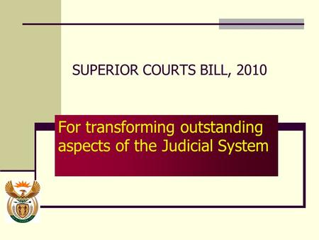 SUPERIOR COURTS BILL, 2010 For transforming outstanding aspects of the Judicial System.
