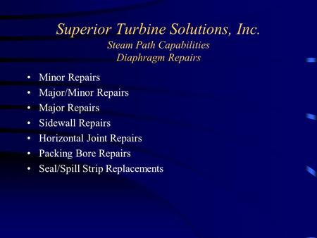 Superior Turbine Solutions, Inc. Steam Path Capabilities Diaphragm Repairs Minor Repairs Major/Minor Repairs Major Repairs Sidewall Repairs Horizontal.