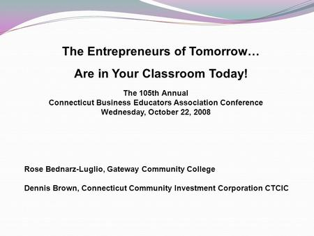 The Entrepreneurs of Tomorrow… Are in Your Classroom Today! The 105th Annual Connecticut Business Educators Association Conference Wednesday, October 22,