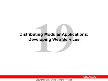 19 Copyright © 2005, Oracle. All rights reserved. Distributing Modular Applications: Developing Web Services.