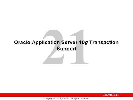 21 Copyright © 2005, Oracle. All rights reserved. Oracle Application Server 10g Transaction Support.