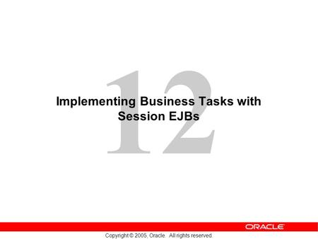 12 Copyright © 2005, Oracle. All rights reserved. Implementing Business Tasks with Session EJBs.