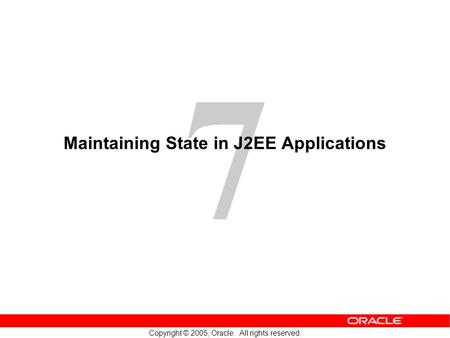 7 Copyright © 2005, Oracle. All rights reserved. Maintaining State in J2EE Applications.