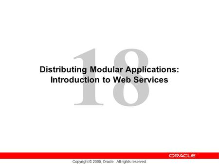 18 Copyright © 2005, Oracle. All rights reserved. Distributing Modular Applications: Introduction to Web Services.
