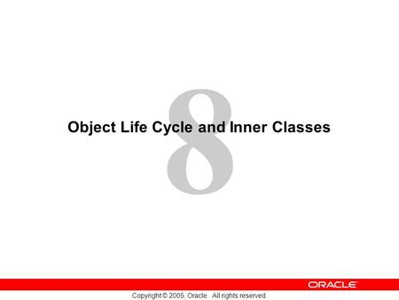 8 Copyright © 2005, Oracle. All rights reserved. Object Life Cycle and Inner Classes.