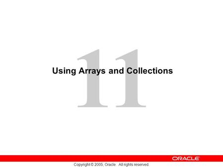 11 Copyright © 2005, Oracle. All rights reserved. Using Arrays and Collections.