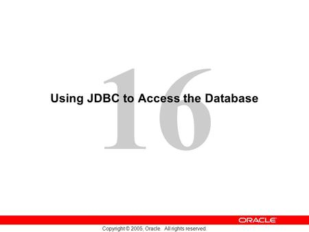 16 Copyright © 2005, Oracle. All rights reserved. Using JDBC to Access the Database.