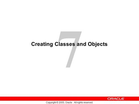 7 Copyright © 2005, Oracle. All rights reserved. Creating Classes and Objects.