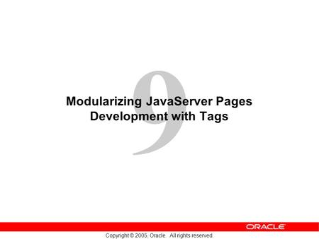 9 Copyright © 2005, Oracle. All rights reserved. Modularizing JavaServer Pages Development with Tags.