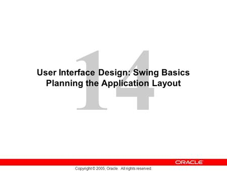 14 Copyright © 2005, Oracle. All rights reserved. User Interface Design: Swing Basics Planning the Application Layout.