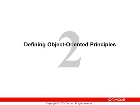 2 Copyright © 2005, Oracle. All rights reserved. Defining Object-Oriented Principles.