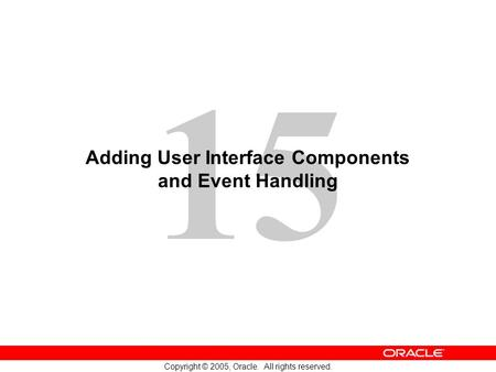 15 Copyright © 2005, Oracle. All rights reserved. Adding User Interface Components and Event Handling.