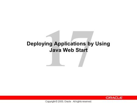 17 Copyright © 2005, Oracle. All rights reserved. Deploying Applications by Using Java Web Start.
