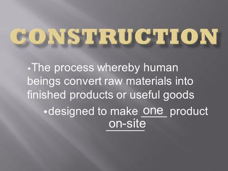 The process whereby human beings convert raw materials into finished products or useful goods designed to make ____ product ______ one on-site.