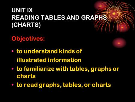 UNIT IX READING TABLES AND GRAPHS (CHARTS) Objectives: to understand kinds of illustrated information to familiarize with tables, graphs or charts to read.