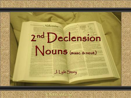 2 nd Declension Nouns (masc. & neut.) Comunicación y Gerencia J. Lyle Story Click to add Text.