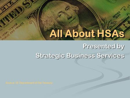 Presented by Strategic Business Services Source: US Department of The Treasury All About HSAs.