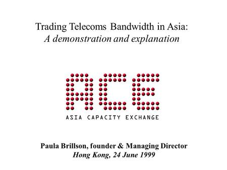 Trading Telecoms Bandwidth in Asia: A demonstration and explanation Paula Brillson, founder & Managing Director Hong Kong, 24 June 1999.