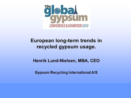 European long-term trends in recycled gypsum usage. Henrik Lund-Nielsen, MBA, CEO Gypsum Recycling International A/S.