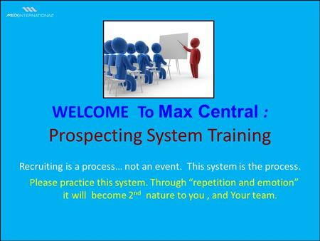 WELCOME To Max Central : Prospecting System Training Please practice this system. Through repetition and emotion it will become 2 nd nature to you, and.