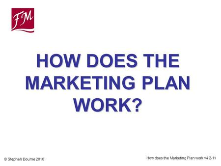 © Stephen Bourne 2010 How does the Marketing Plan work v4 2-11 HOW DOES THE MARKETING PLAN WORK?