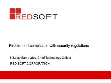 Firebird and compliance with security regulations Nikolay Samofatov, Chief Technology Officer RED SOFT CORPORATION.