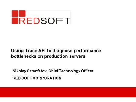 Using Trace API to diagnose performance bottlenecks on production servers Nikolay Samofatov, Chief Technology Officer RED SOFT CORPORATION.