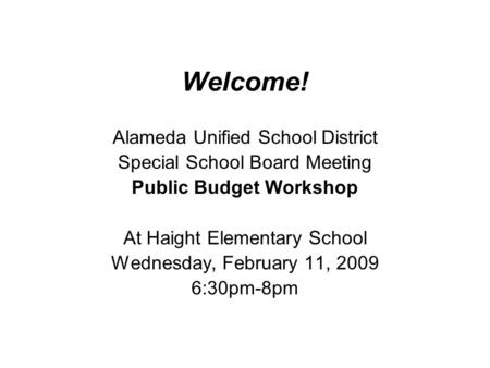 Welcome! Alameda Unified School District Special School Board Meeting Public Budget Workshop At Haight Elementary School Wednesday, February 11, 2009 6:30pm-8pm.