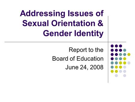 Addressing Issues of Sexual Orientation & Gender Identity Report to the Board of Education June 24, 2008.