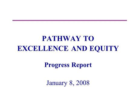 PATHWAY TO EXCELLENCE AND EQUITY Progress Report January 8, 2008.