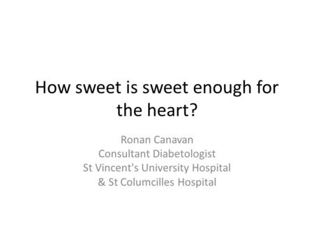How sweet is sweet enough for the heart? Ronan Canavan Consultant Diabetologist St Vincent's University Hospital & St Columcilles Hospital.