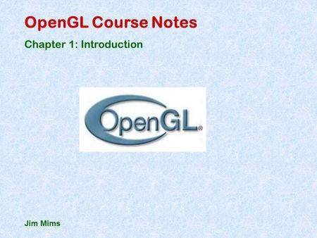 OpenGL Course Notes Chapter 1: Introduction Jim Mims.