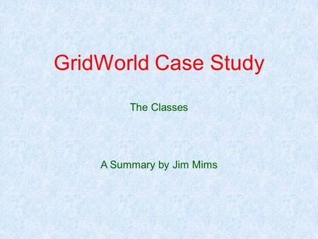 GridWorld Case Study The Classes A Summary by Jim Mims.