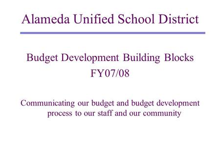 Budget Development Building Blocks FY07/08 Communicating our budget and budget development process to our staff and our community Alameda Unified School.