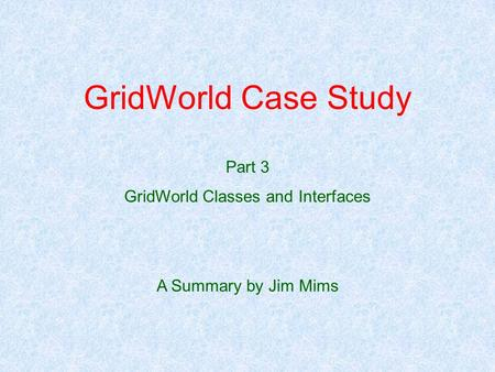 GridWorld Case Study Part 3 GridWorld Classes and Interfaces A Summary by Jim Mims.