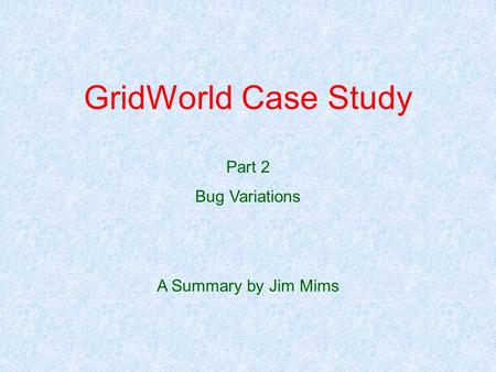 GridWorld Case Study Part 2 Bug Variations A Summary by Jim Mims.