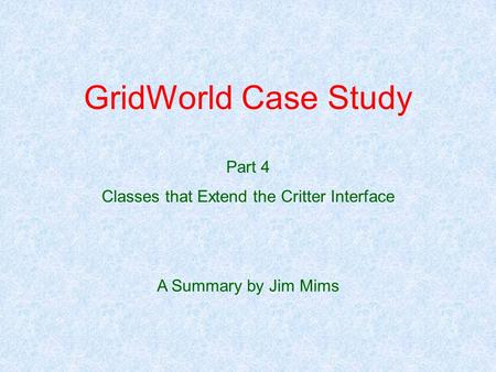 GridWorld Case Study Part 4 Classes that Extend the Critter Interface A Summary by Jim Mims.