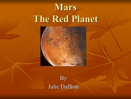 Mars The Red Planet By Julie Daffron. Contents Orbital Properties Orbital Properties Physical Properties Physical Properties Observation from Earth Observation.
