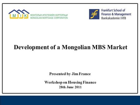 Development of a Mongolian MBS Market Workshop on Housing Finance 28th June 2011 Presented by Jim France.